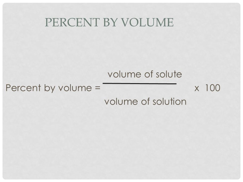 Percent by Volume volume of solute Percent by volume = x 100 volume of solution