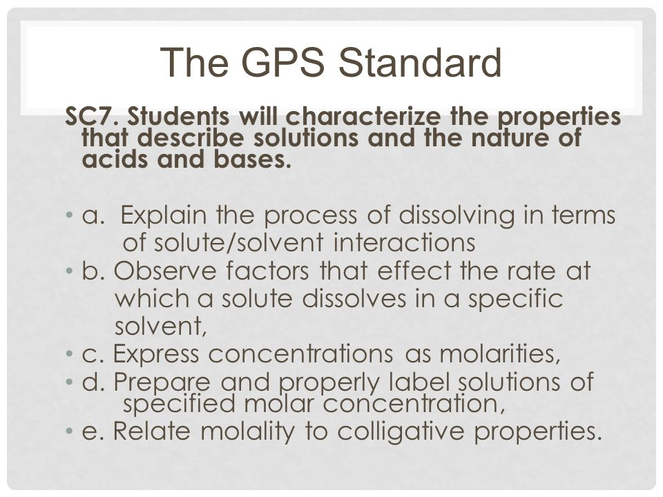 The GPS Standard SC7. Students will characterize the properties that describe solutions and the nature of acids and bases.