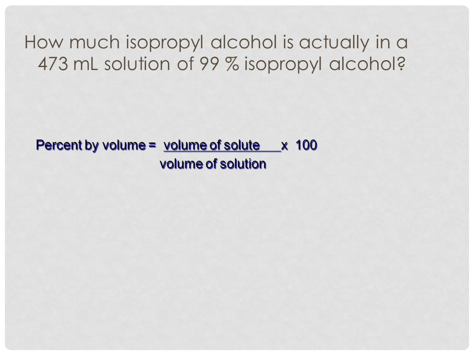 How much isopropyl alcohol is actually in a 473 mL solution of 99 % isopropyl alcohol