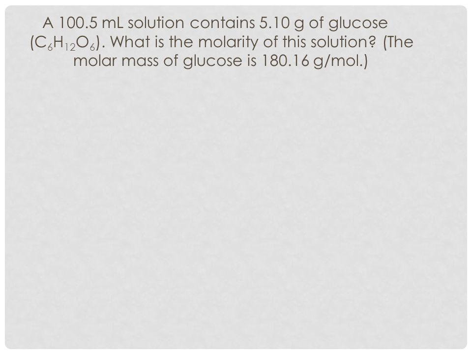 A 100. 5 mL solution contains 5. 10 g of glucose (C6H12O6)