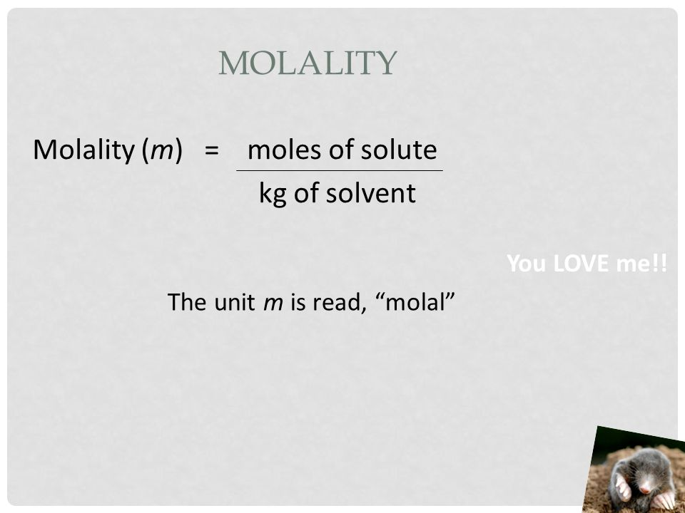 Molality Molality (m) = moles of solute kg of solvent You LOVE me!!