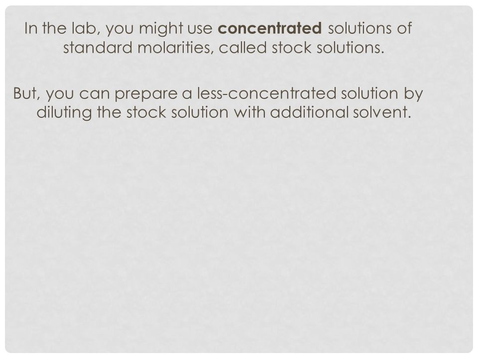 In the lab, you might use concentrated solutions of standard molarities, called stock solutions.