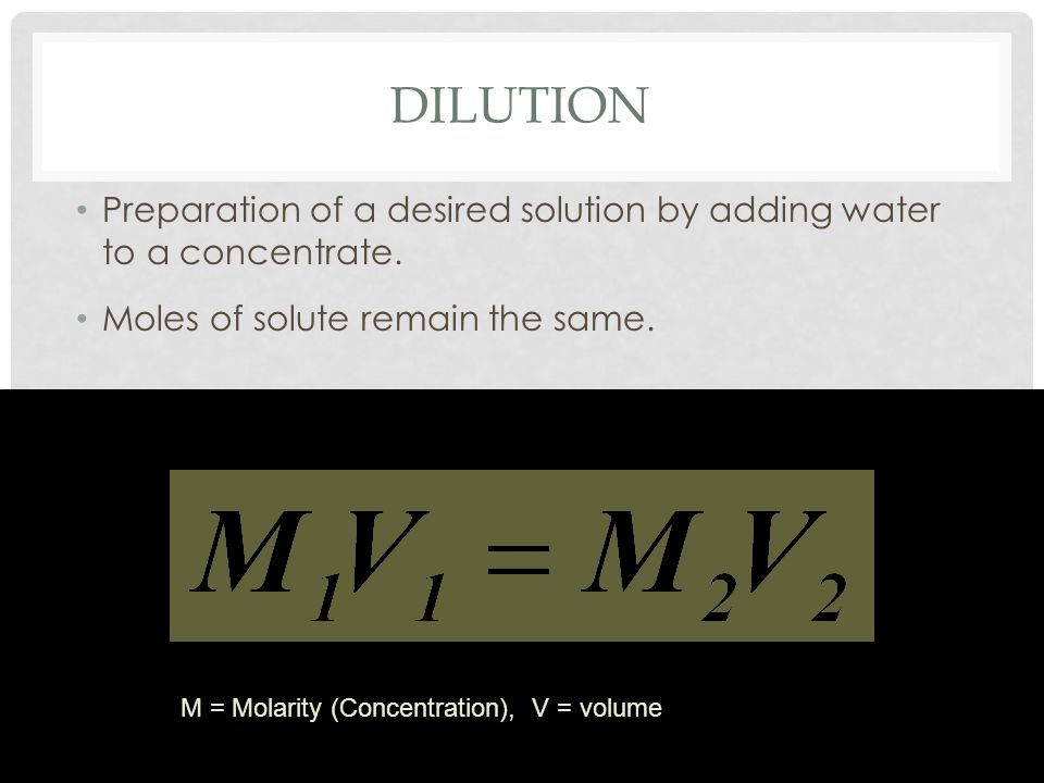 Dilution Preparation of a desired solution by adding water to a concentrate. Moles of solute remain the same.