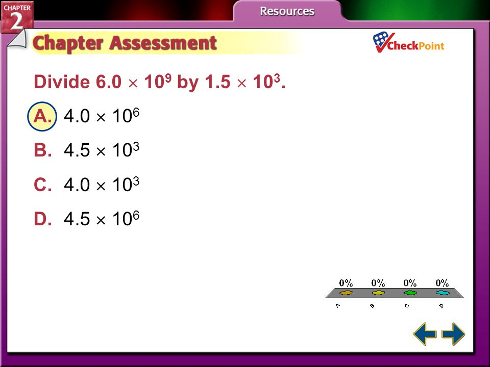 Divide 6.0  109 by 1.5  103. A. 4.0  106. B. 4.5  103. C. 4.0  103. D. 4.5  106. A. B. C.