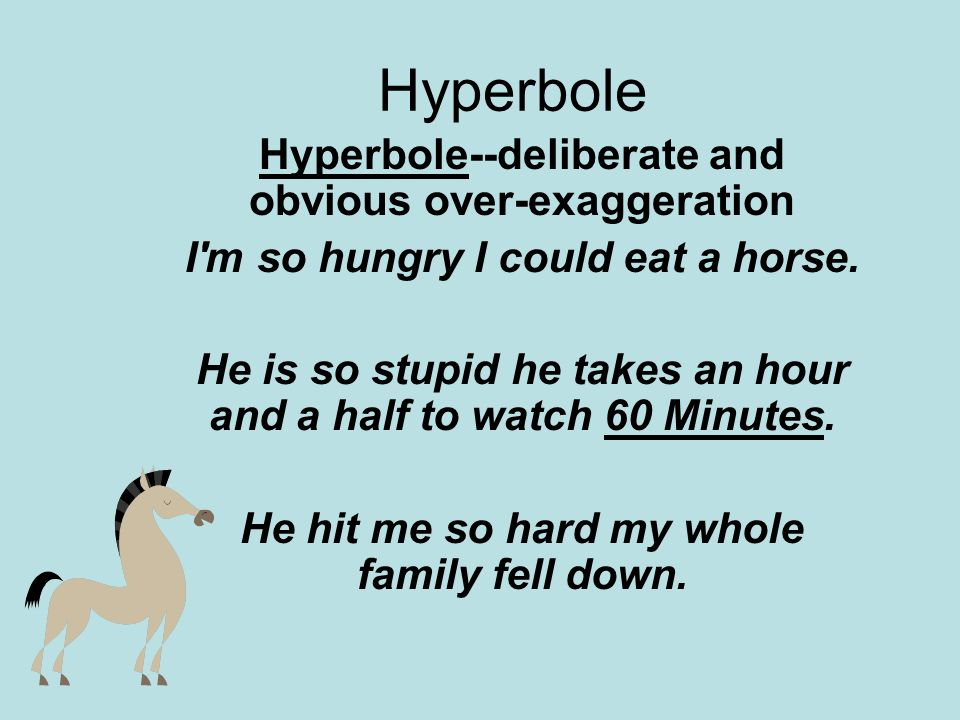 Hyperbole Hyperbole--deliberate and obvious over-exaggeration