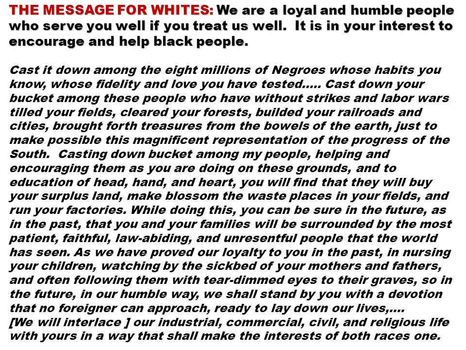 THE MESSAGE FOR WHITES: We are a loyal and humble people who serve you well if you treat us well. It is in your interest to encourage and help black people.