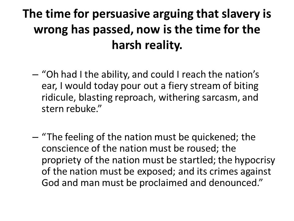 The time for persuasive arguing that slavery is wrong has passed, now is the time for the harsh reality.