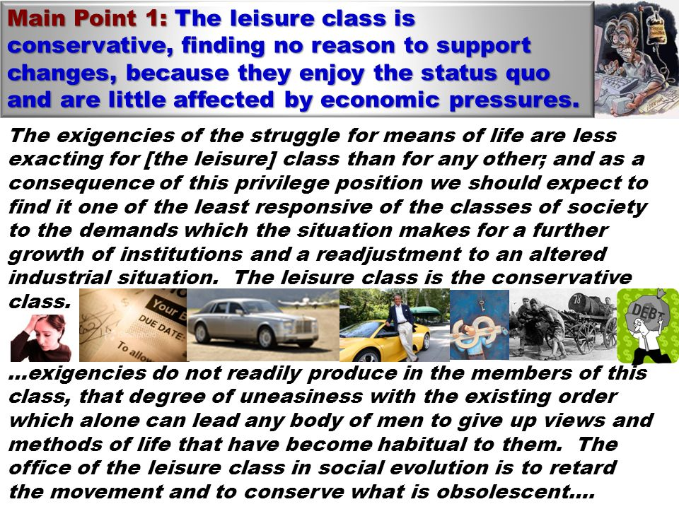 Main Point 1: The leisure class is conservative, finding no reason to support changes, because they enjoy the status quo and are little affected by economic pressures.