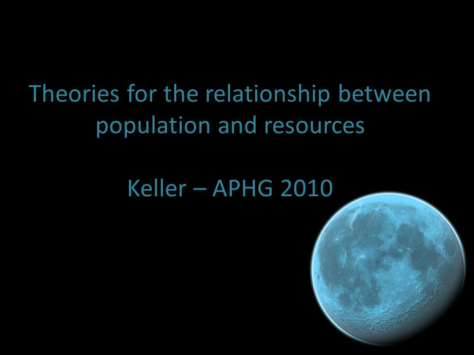 Theories for the relationship between population and resources Keller – APHG 2010