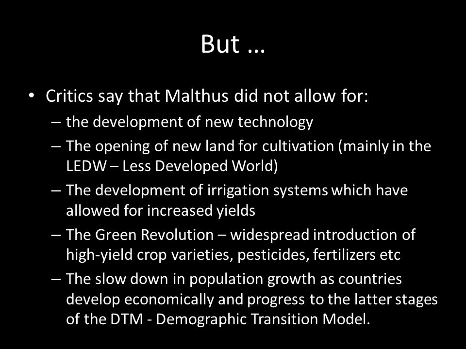But … Critics say that Malthus did not allow for: