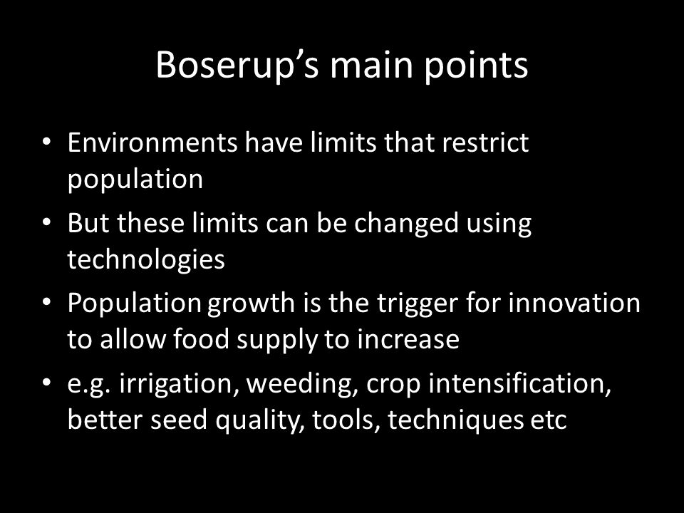 Boserup's main points Environments have limits that restrict population. But these limits can be changed using technologies.
