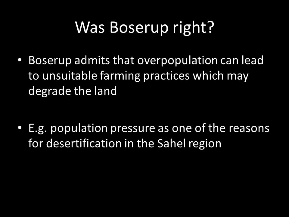 Was Boserup right Boserup admits that overpopulation can lead to unsuitable farming practices which may degrade the land.