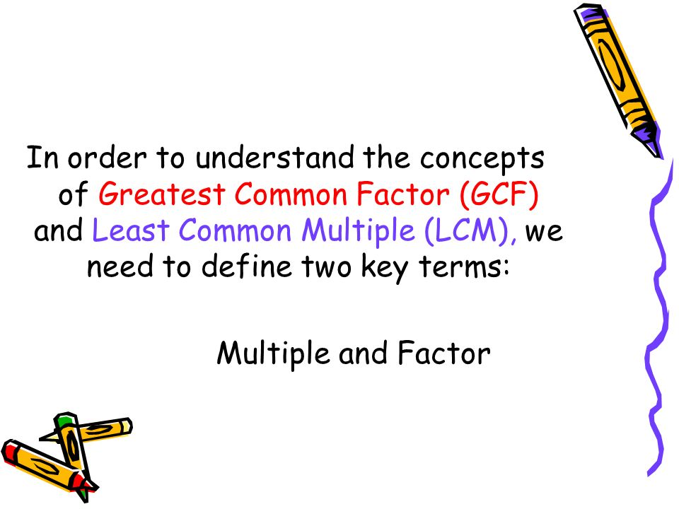 In order to understand the concepts of Greatest Common Factor (GCF) and Least Common Multiple (LCM), we need to define two key terms: