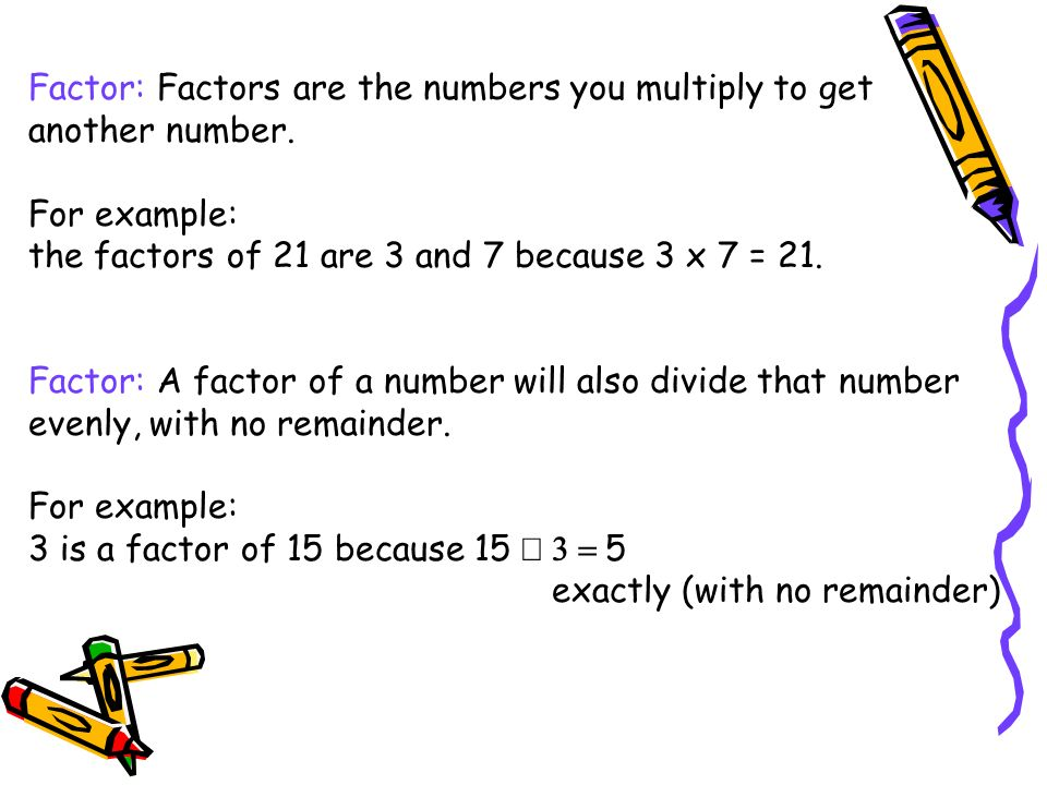 Factor: Factors are the numbers you multiply to get