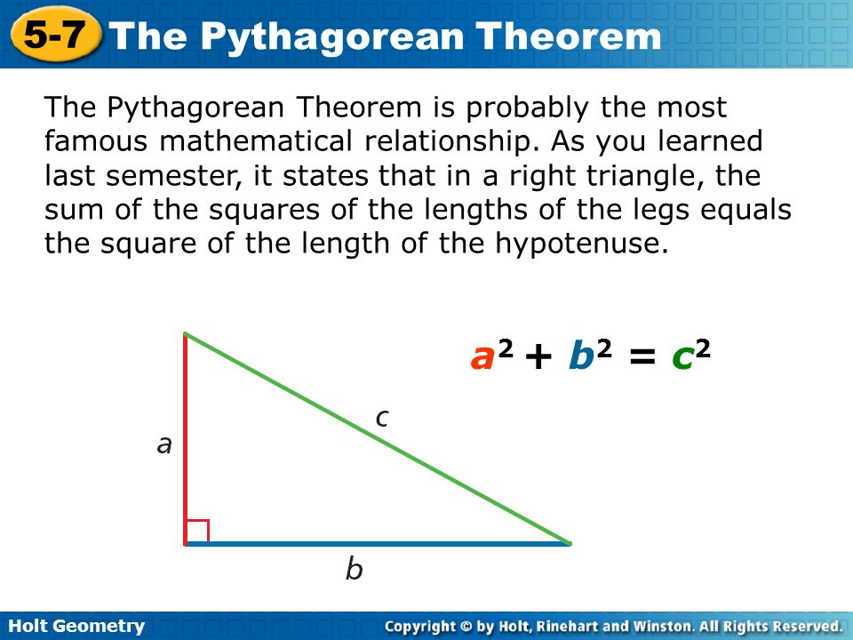 The Pythagorean Theorem is probably the most famous mathematical relationship. As you learned last semester, it states that in a right triangle, the sum of the squares of the lengths of the legs equals the square of the length of the hypotenuse.