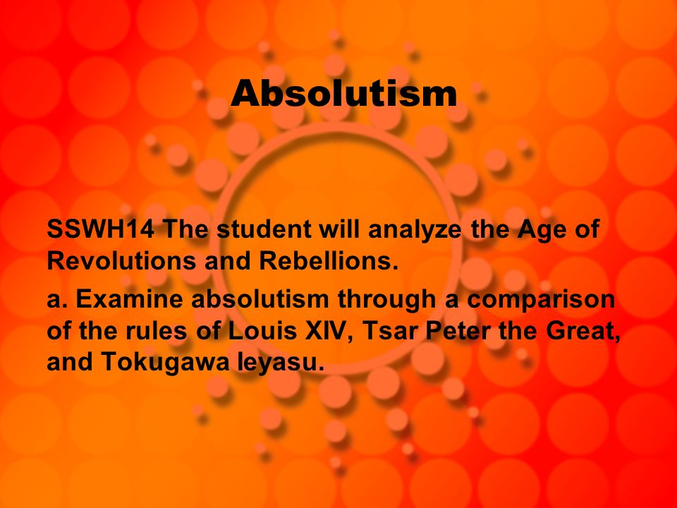 Absolutism SSWH14 The student will analyze the Age of Revolutions and Rebellions.