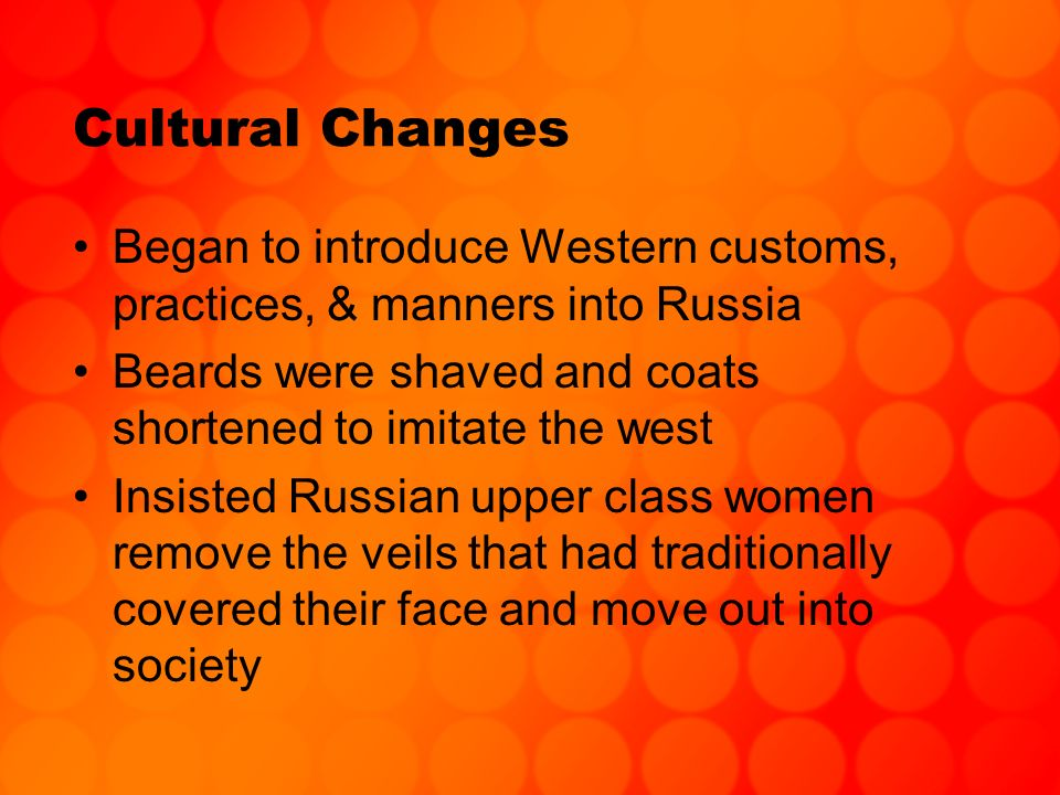 Cultural Changes Began to introduce Western customs, practices, & manners into Russia. Beards were shaved and coats shortened to imitate the west.