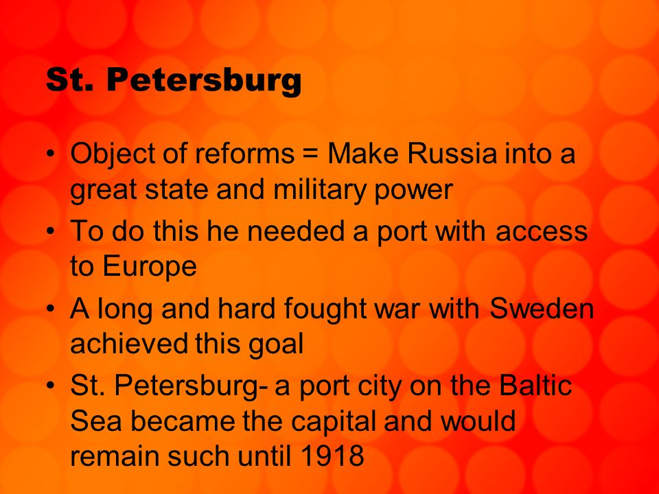 St. Petersburg Object of reforms = Make Russia into a great state and military power. To do this he needed a port with access to Europe.