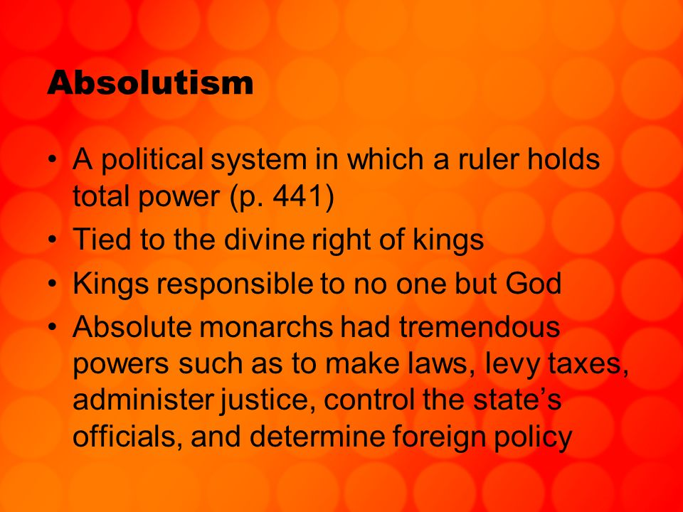 Absolutism A political system in which a ruler holds total power (p. 441) Tied to the divine right of kings.