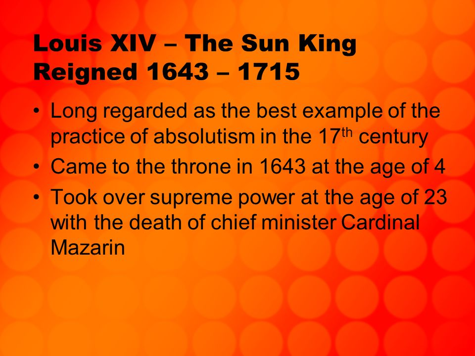 Louis XIV – The Sun King Reigned 1643 – 1715