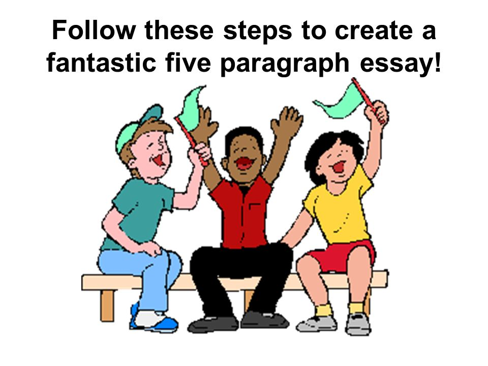 Follow these steps to create a fantastic five paragraph essay!