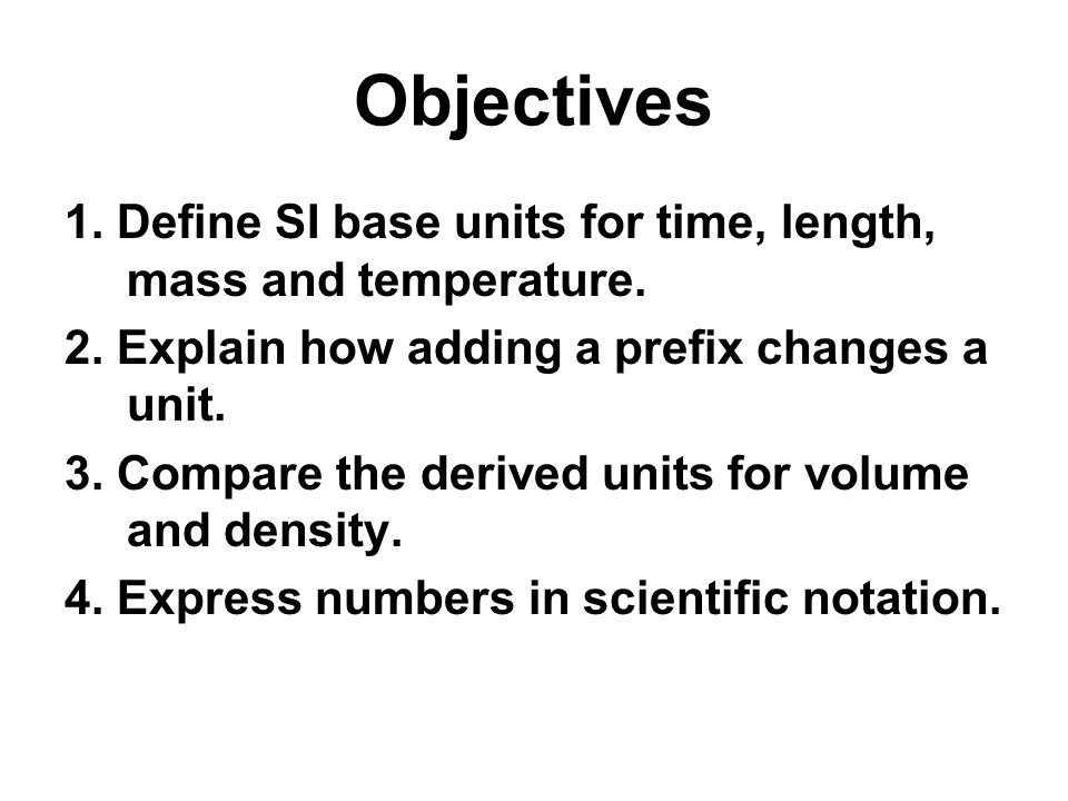 Objectives 1. Define SI base units for time, length, mass and temperature. 2. Explain how adding a prefix changes a unit.