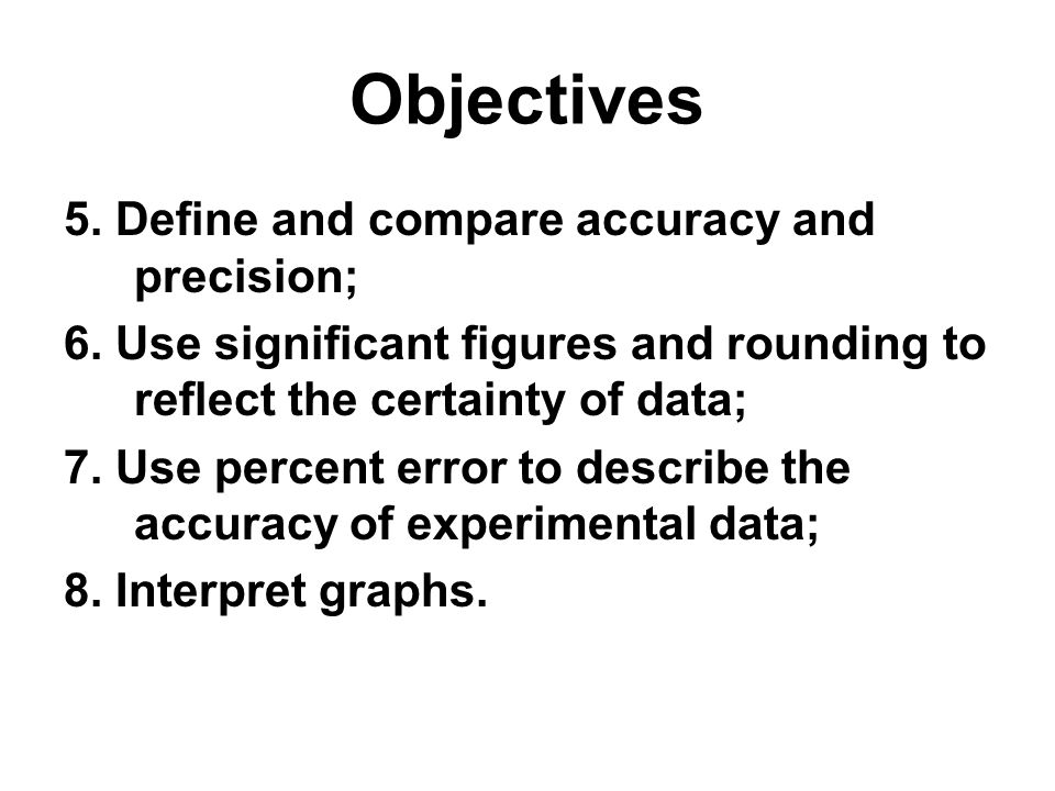 Objectives 5. Define and compare accuracy and precision;