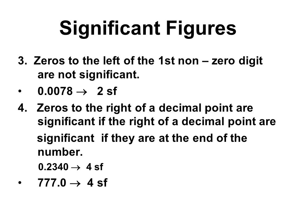 Significant Figures 3. Zeros to the left of the 1st non – zero digit are not significant. 0.0078  2 sf.
