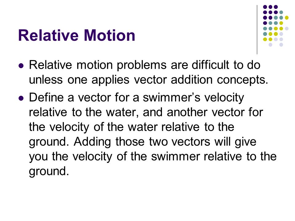Relative Motion Relative motion problems are difficult to do unless one applies vector addition concepts.