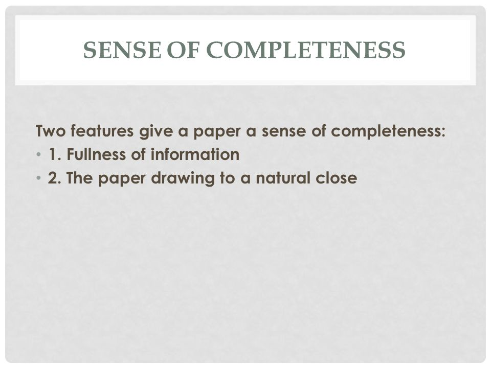 Sense of Completeness Two features give a paper a sense of completeness: 1. Fullness of information.