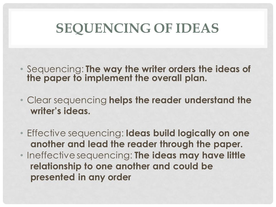 Sequencing of Ideas Sequencing: The way the writer orders the ideas of the paper to implement the overall plan.