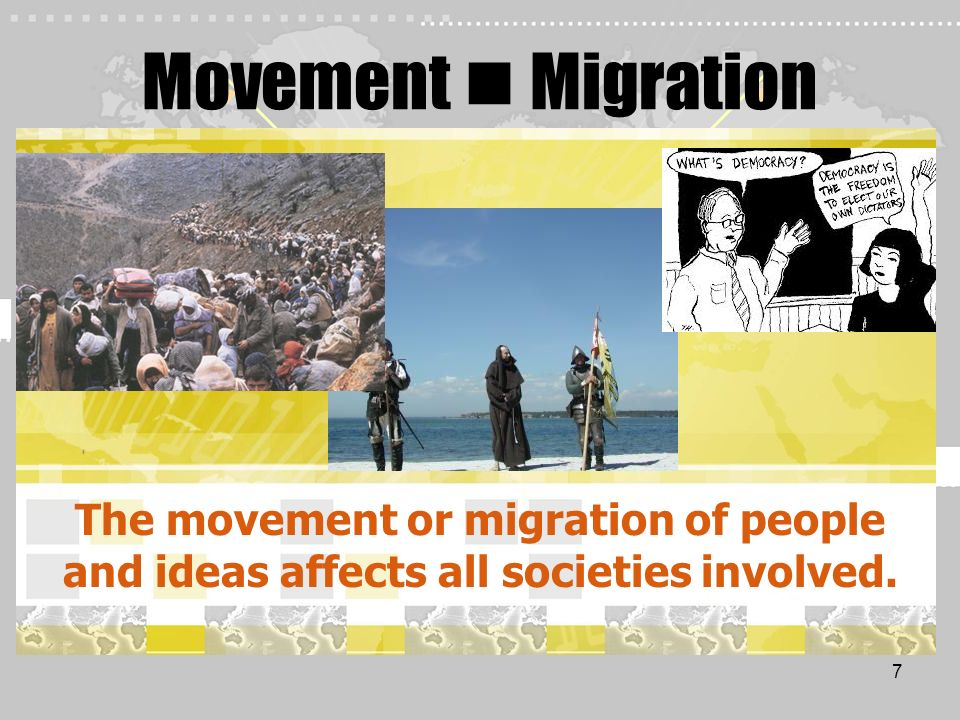 Movement  Migration The movement or migration of people and ideas affects all societies involved.