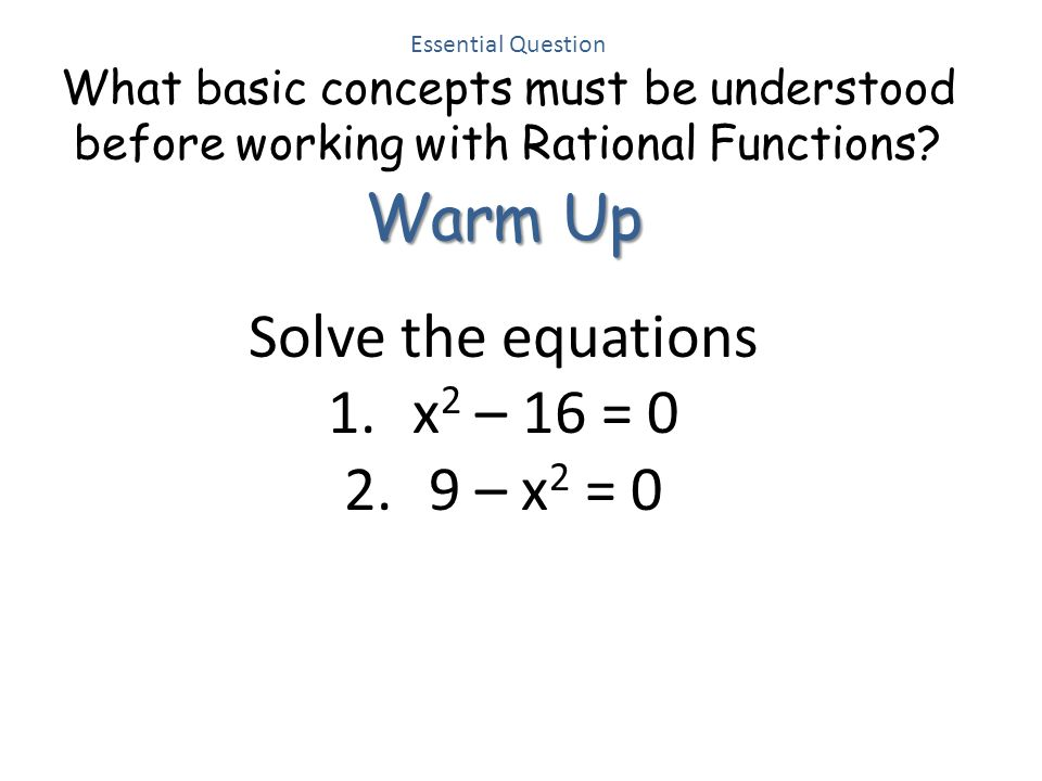 Warm Up Solve the equations x2 – 16 = 0 9 – x2 = 0