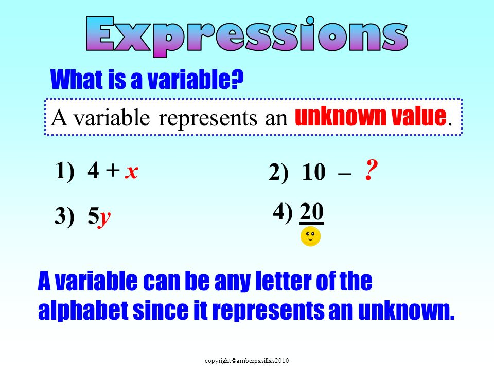 Expressions What is a variable A variable represents an unknown value. 2) 10 – 1) 4 + x. 4) 20.