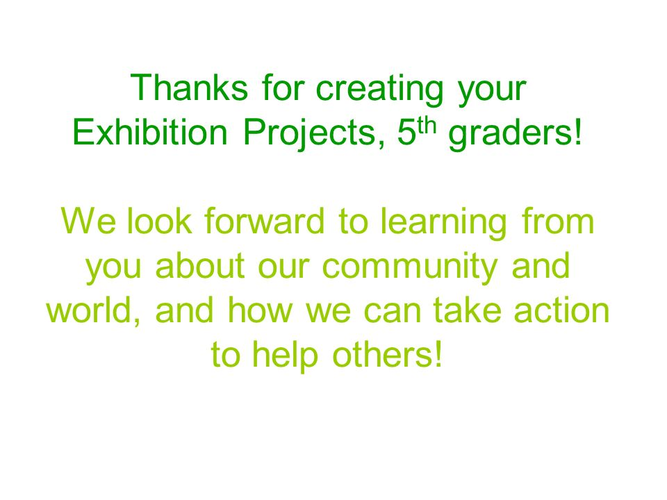 Thanks for creating your Exhibition Projects, 5th graders