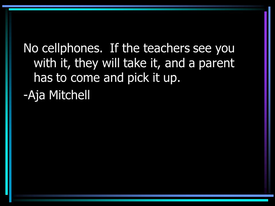 No cellphones. If the teachers see you with it, they will take it, and a parent has to come and pick it up.