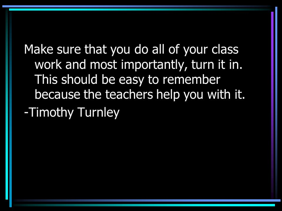 Make sure that you do all of your class work and most importantly, turn it in. This should be easy to remember because the teachers help you with it.