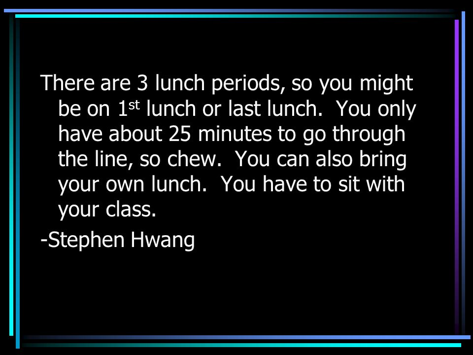 There are 3 lunch periods, so you might be on 1st lunch or last lunch