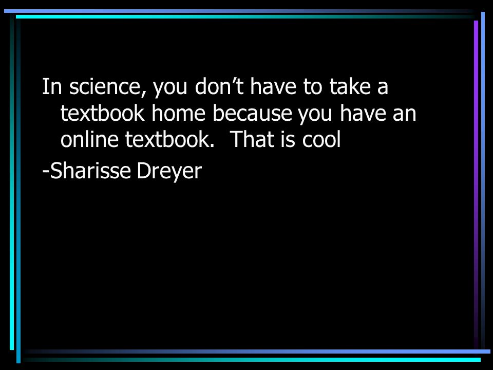 In science, you don't have to take a textbook home because you have an online textbook. That is cool