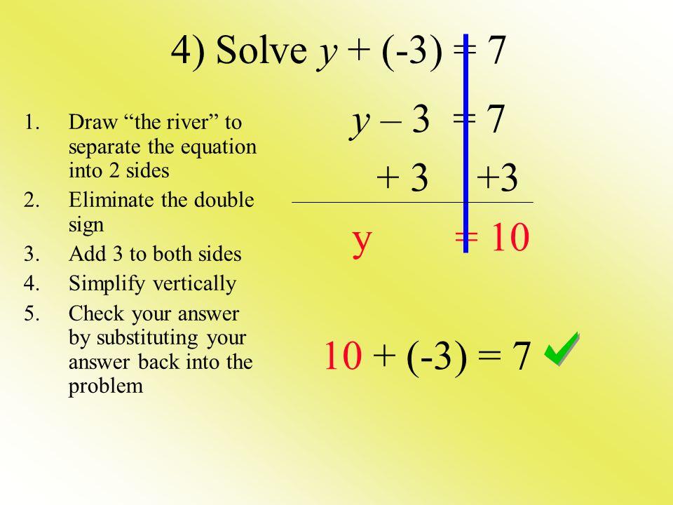 4) Solve y + (-3) = 7 y – 3 = 7 + 3 +3 y = 10 10 + (-3) = 7
