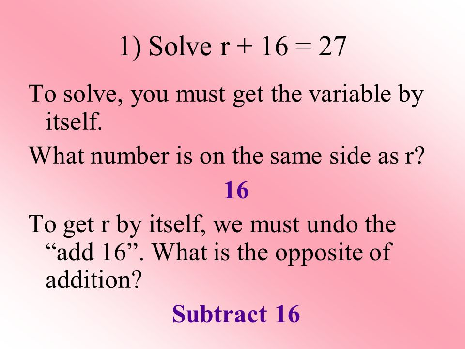 1) Solve r + 16 = 27 To solve, you must get the variable by itself.