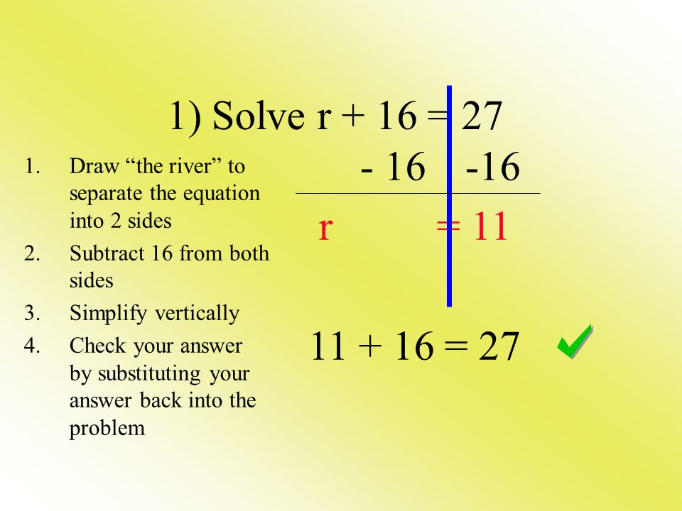 1) Solve r + 16 = 27 - 16 -16. r = 11. 11 + 16 = 27. Draw the river to separate the equation into 2 sides.