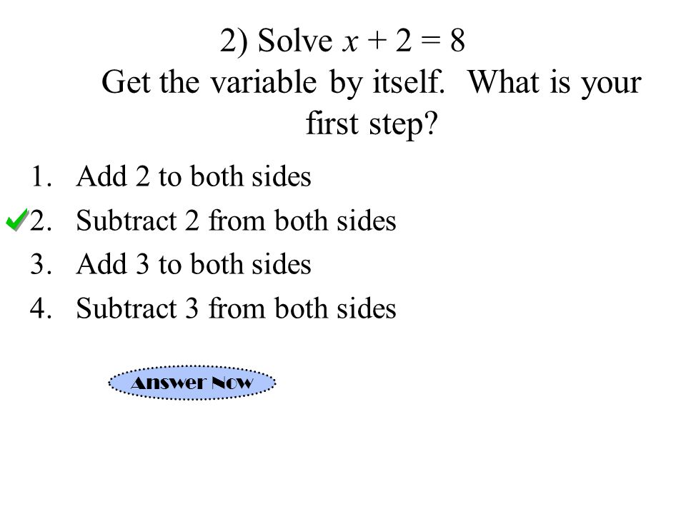 2) Solve x + 2 = 8 Get the variable by itself. What is your first step