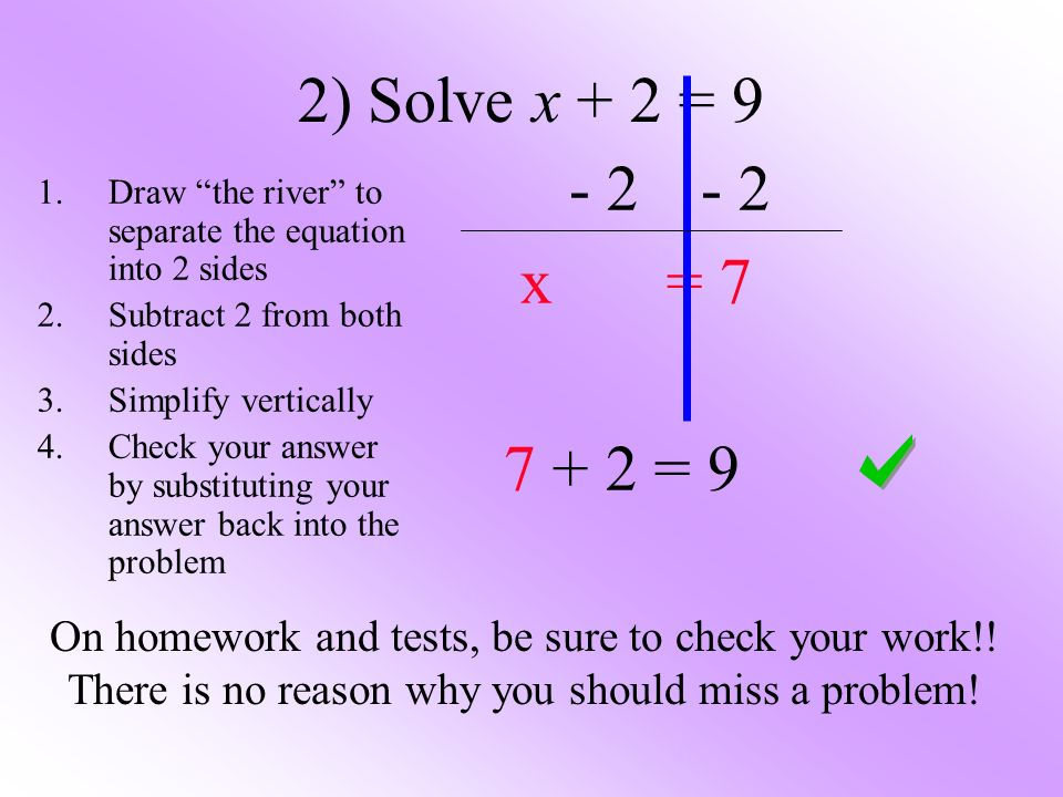 2) Solve x + 2 = 9 - 2 - 2. x = 7. 7 + 2 = 9. Draw the river to separate the equation into 2 sides.