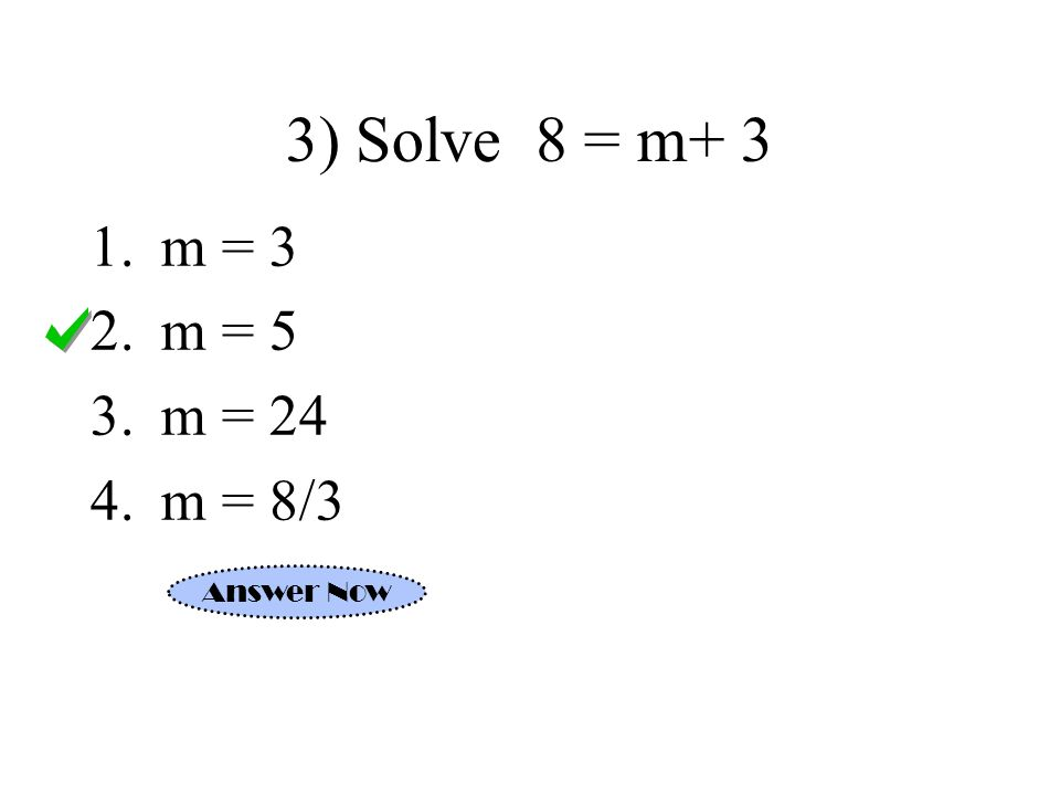 3) Solve 8 = m+ 3 m = 3 m = 5 m = 24 m = 8/3 Answer Now