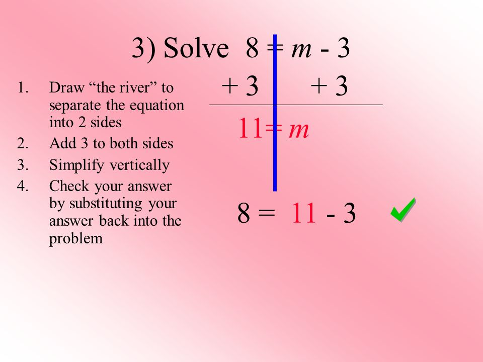 3) Solve 8 = m - 3 + 3 + 3. 11= m. 8 = 11 - 3. Draw the river to separate the equation into 2 sides.