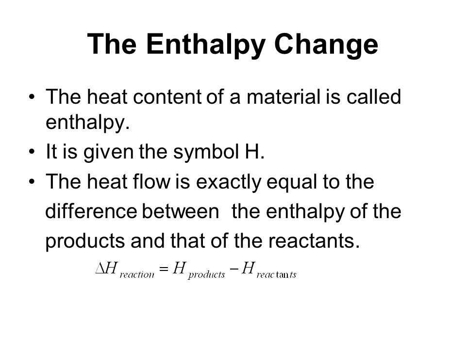 The Enthalpy Change The heat content of a material is called enthalpy.