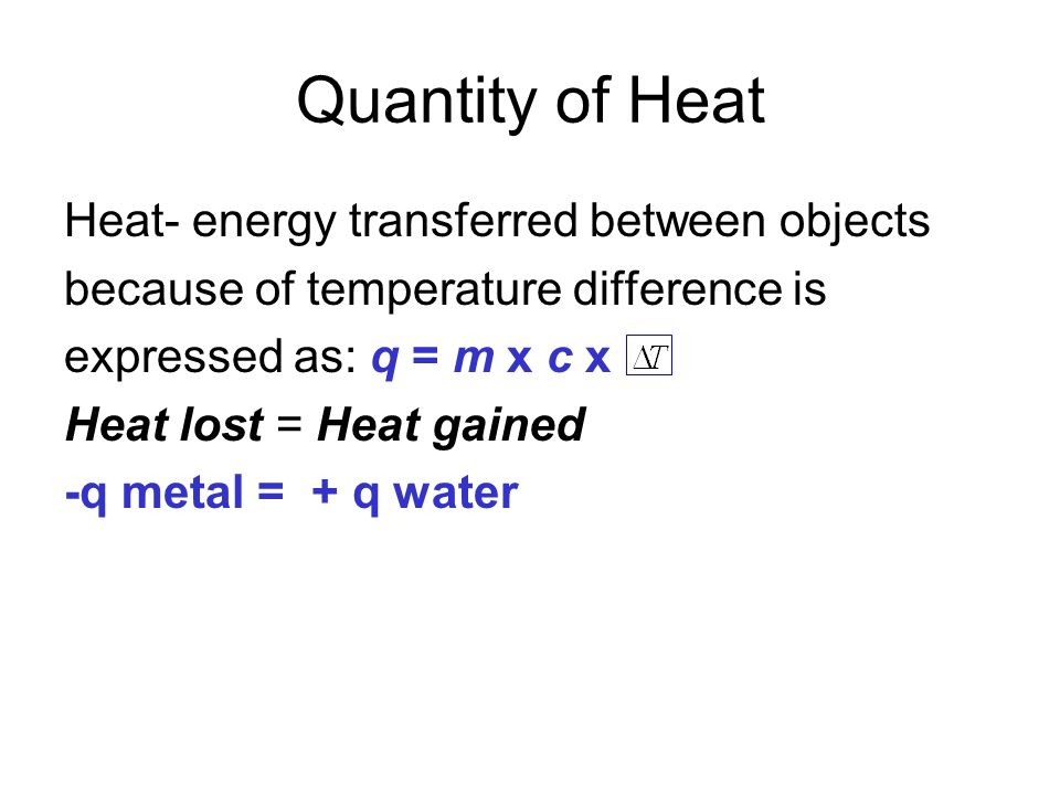 Quantity of Heat Heat- energy transferred between objects