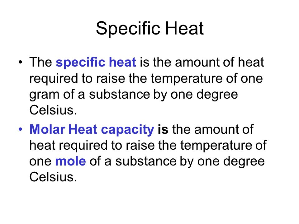 Specific Heat The specific heat is the amount of heat required to raise the temperature of one gram of a substance by one degree Celsius.