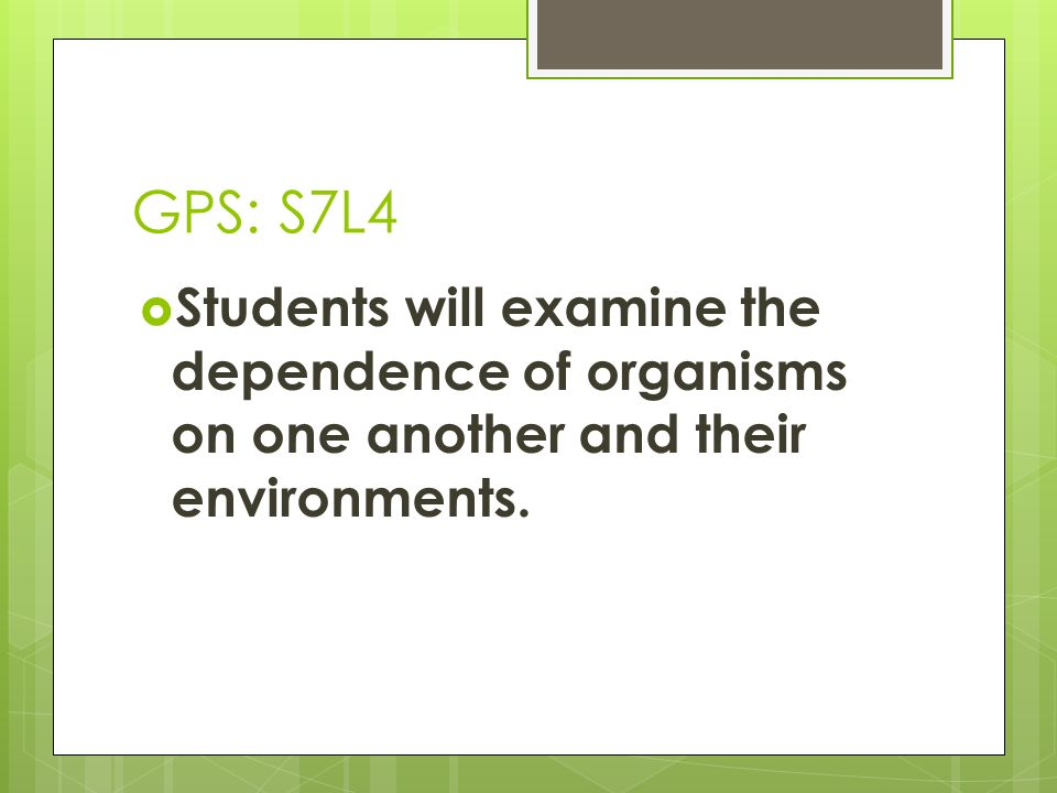 GPS: S7L4 Students will examine the dependence of organisms on one another and their environments.